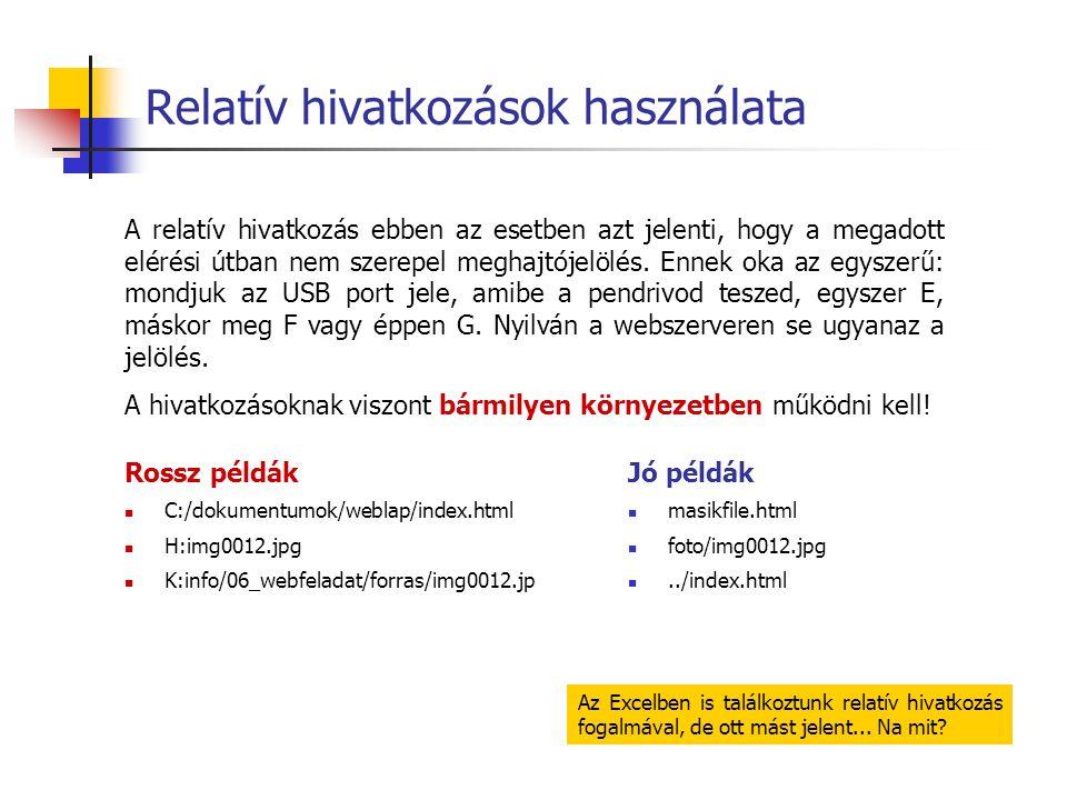 Relatív hivatkozások használata Jó példák  masikfile.html  foto/img0012.jpg ../index.html Rossz példák  C:/dokumentumok/weblap/index.html  H:img0012.jpg  K:info/06_webfeladat/forras/img0012.jp Az Excelben is találkoztunk relatív hivatkozás fogalmával, de ott mást jelent...