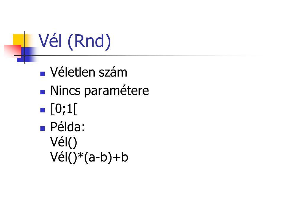 Vél (Rnd)  Véletlen szám  Nincs paramétere  [0;1[  Példa: Vél() Vél()*(a-b)+b