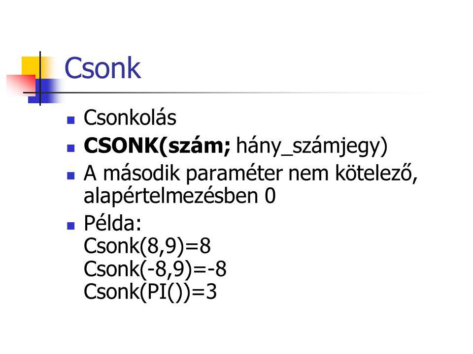 Csonk  Csonkolás  CSONK(szám; hány_számjegy)  A második paraméter nem kötelező, alapértelmezésben 0  Példa: Csonk(8,9)=8 Csonk(-8,9)=-8 Csonk(PI())=3
