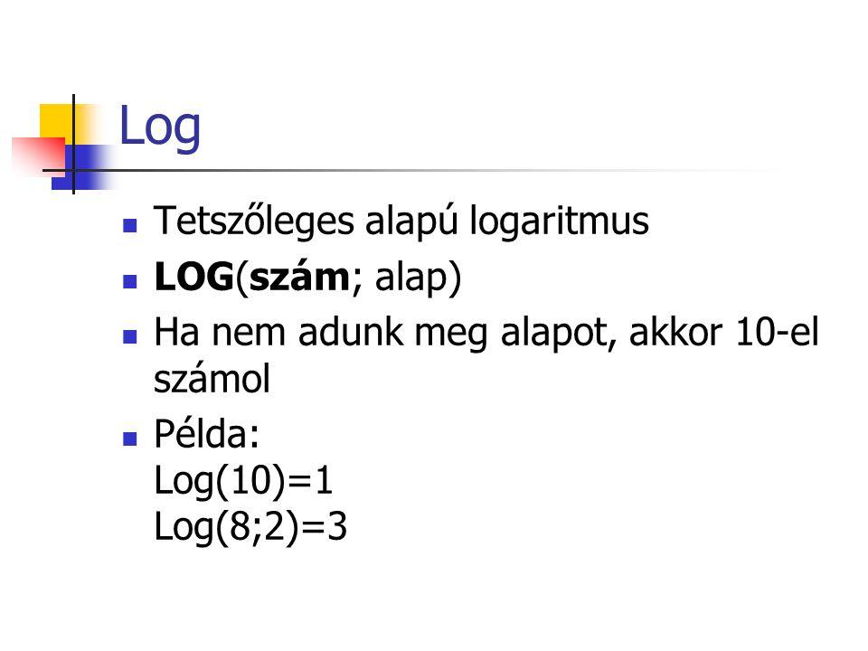Log  Tetszőleges alapú logaritmus  LOG(szám; alap)  Ha nem adunk meg alapot, akkor 10-el számol  Példa: Log(10)=1 Log(8;2)=3