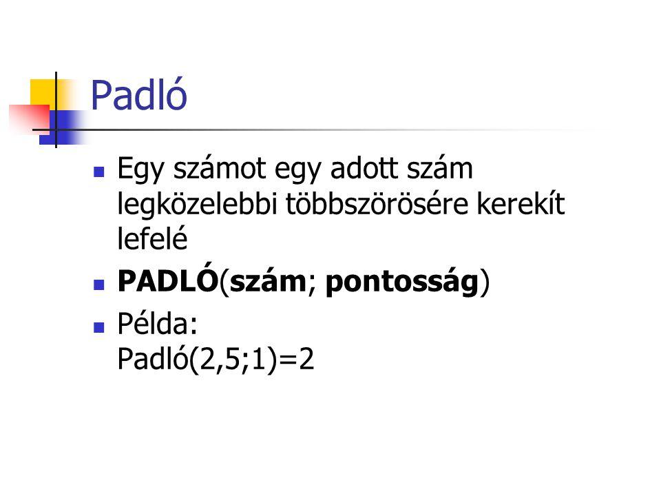 Padló  Egy számot egy adott szám legközelebbi többszörösére kerekít lefelé  PADLÓ(szám; pontosság)  Példa: Padló(2,5;1)=2