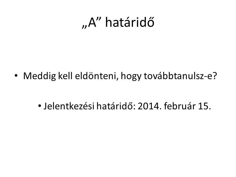 """""""A"""" határidő • Meddig kell eldönteni, hogy továbbtanulsz-e? • Jelentkezési határidő: 2014. február 15."""