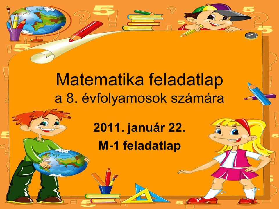 Matematika feladatlap a 8. évfolyamosok számára 2011. január 22. M-1 feladatlap