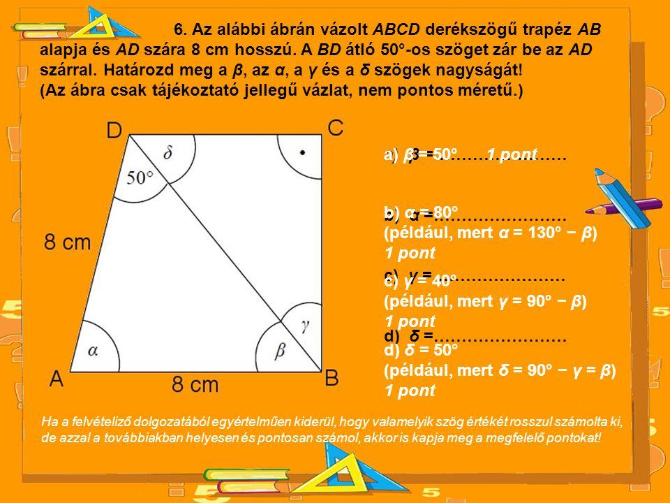 6. Az alábbi ábrán vázolt ABCD derékszögű trapéz AB alapja és AD szára 8 cm hosszú. A BD átló 50°-os szöget zár be az AD szárral. Határozd meg a β, az