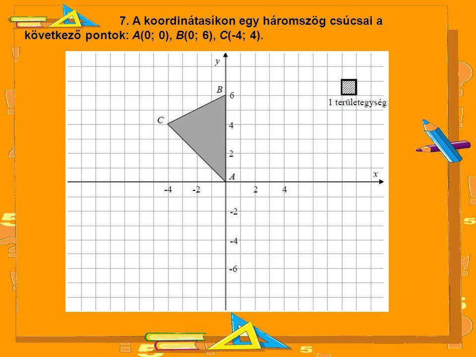 7. A koordinátasíkon egy háromszög csúcsai a következő pontok: A(0; 0), B(0; 6), C(-4; 4).