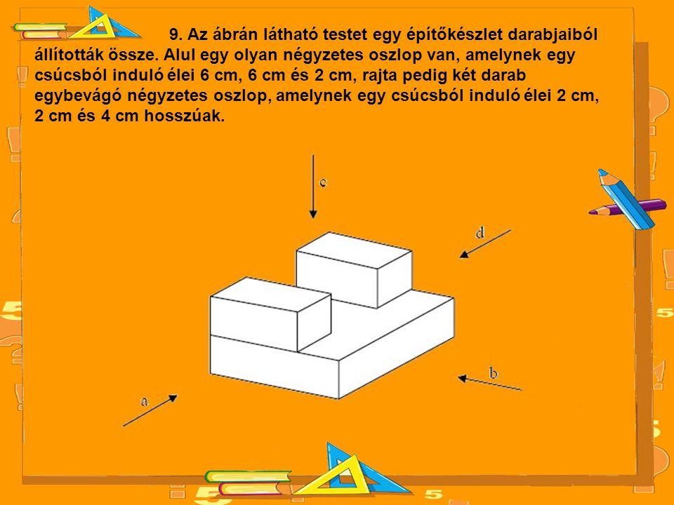 9. Az ábrán látható testet egy építőkészlet darabjaiból állították össze. Alul egy olyan négyzetes oszlop van, amelynek egy csúcsból induló élei 6 cm,