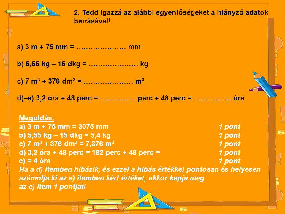 2. Tedd igazzá az alábbi egyenlőségeket a hiányzó adatok beírásával! a) 3 m + 75 mm = ………………… mm b) 5,55 kg – 15 dkg = ………………… kg c) 7 m 3 + 376 dm 3