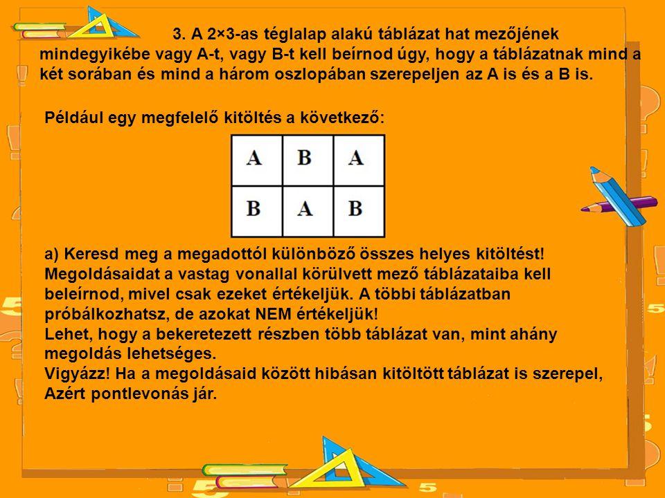 3. A 2×3-as téglalap alakú táblázat hat mezőjének mindegyikébe vagy A-t, vagy B-t kell beírnod úgy, hogy a táblázatnak mind a két sorában és mind a há
