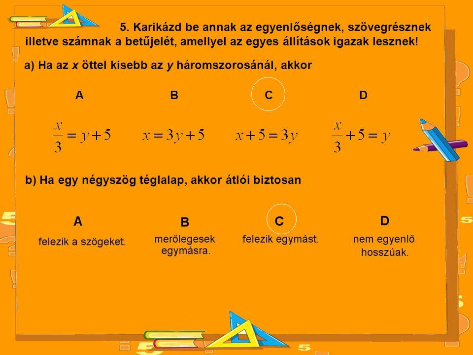 5. Karikázd be annak az egyenlőségnek, szövegrésznek illetve számnak a betűjelét, amellyel az egyes állítások igazak lesznek! a) Ha az x öttel kisebb