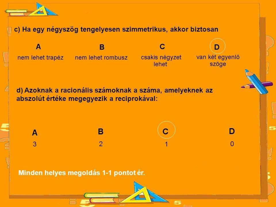 c) Ha egy négyszög tengelyesen szimmetrikus, akkor biztosan d) Azoknak a racionális számoknak a száma, amelyeknek az abszolút értéke megegyezik a reci
