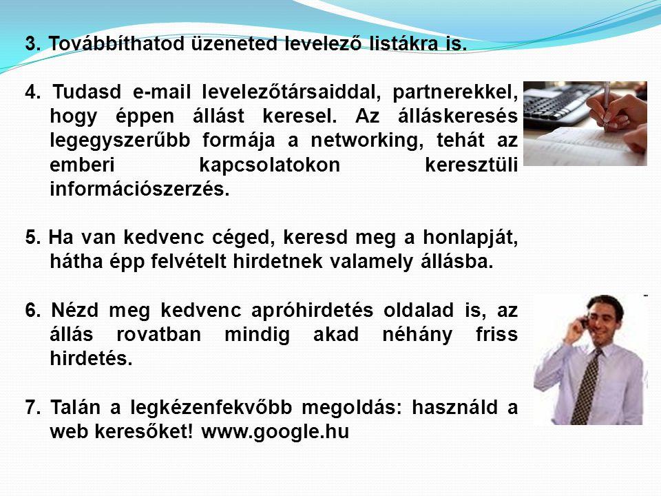3. Továbbíthatod üzeneted levelező listákra is. 4. Tudasd e-mail levelezőtársaiddal, partnerekkel, hogy éppen állást keresel. Az álláskeresés legegysz