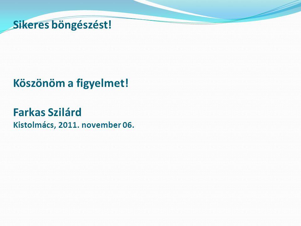 Sikeres böngészést! Köszönöm a figyelmet! Farkas Szilárd Kistolmács, 2011. november 06.