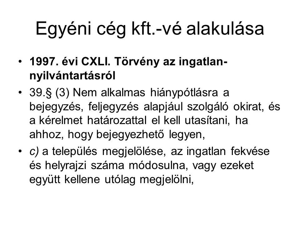 Egyéni cég kft.-vé alakulása •1997. évi CXLI. Törvény az ingatlan- nyilvántartásról •39.§ (3) Nem alkalmas hiánypótlásra a bejegyzés, feljegyzés alapj