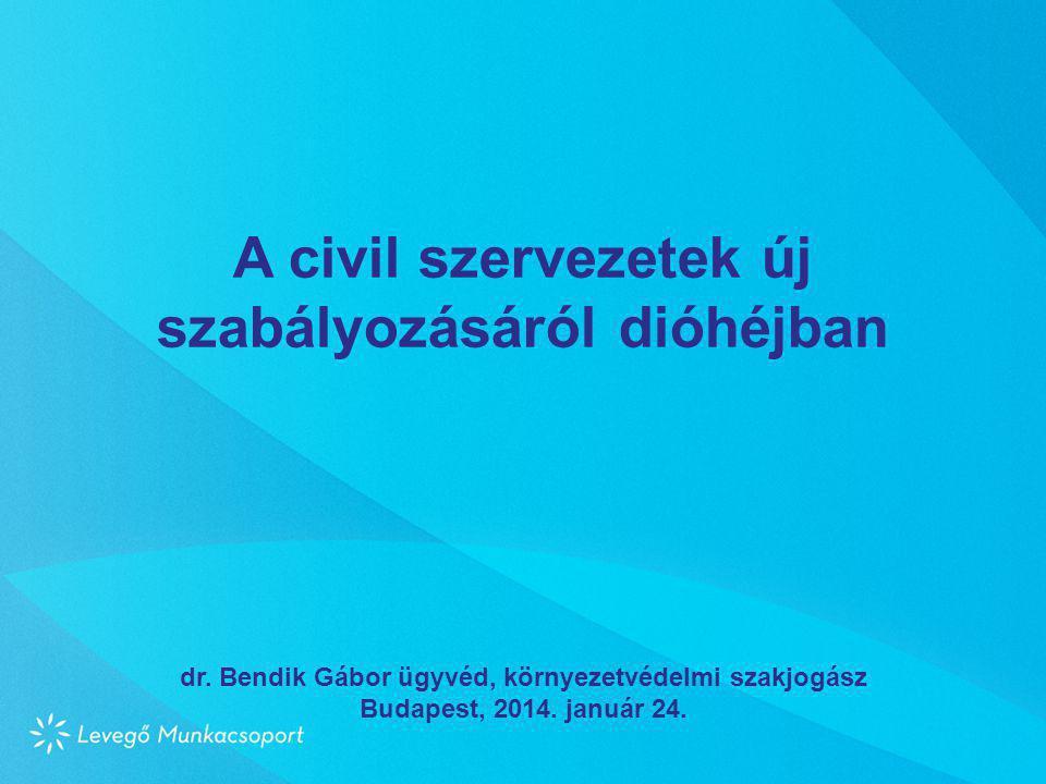 A civil szervezetek új szabályozásáról dióhéjban dr. Bendik Gábor ügyvéd, környezetvédelmi szakjogász Budapest, 2014. január 24.