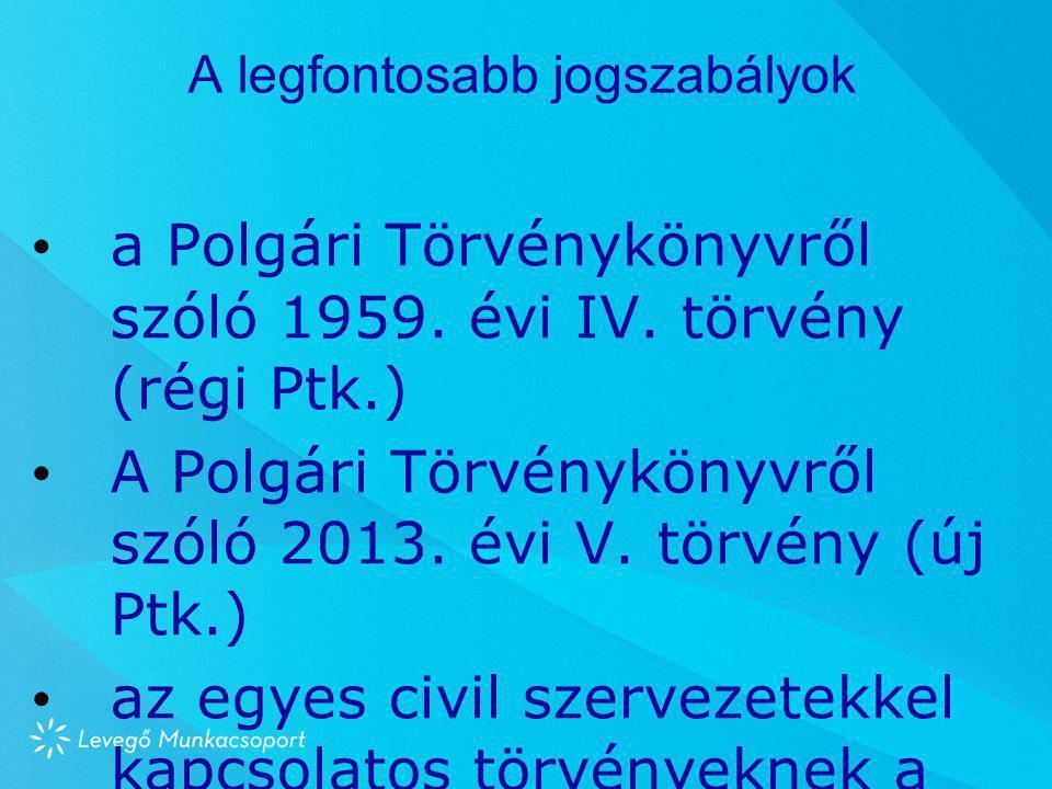 A legfontosabb jogszabályok • a Polgári Törvénykönyvről szóló 1959. évi IV. törvény (régi Ptk.) • A Polgári Törvénykönyvről szóló 2013. évi V. törvény