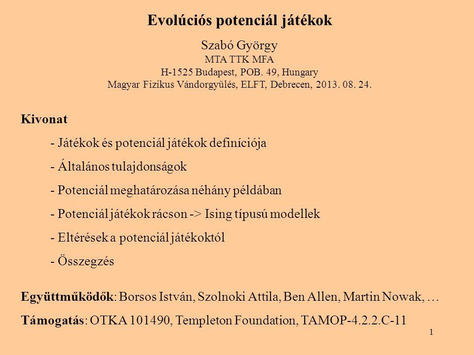 1 Evolúciós potenciál játékok Szabó György MTA TTK MFA H-1525 Budapest, POB. 49, Hungary Magyar Fizikus Vándorgyűlés, ELFT, Debrecen, 2013. 08. 24. Ki