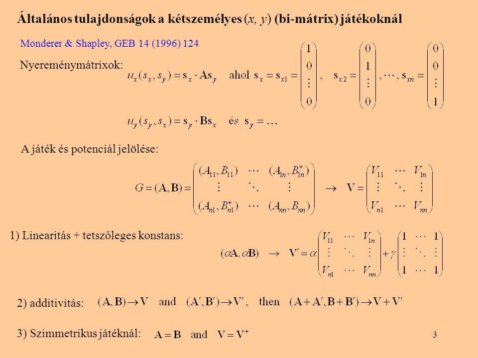 3 Általános tulajdonságok a kétszemélyes (x, y) (bi-mátrix) játékoknál Monderer & Shapley, GEB 14 (1996) 124 Nyereménymátrixok: 1) Linearitás + tetsző