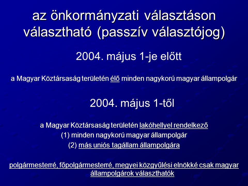 az önkormányzati választáson választható (passzív választójog) 2004. május 1-je előtt a Magyar Köztársaság területén élő minden nagykorú magyar államp