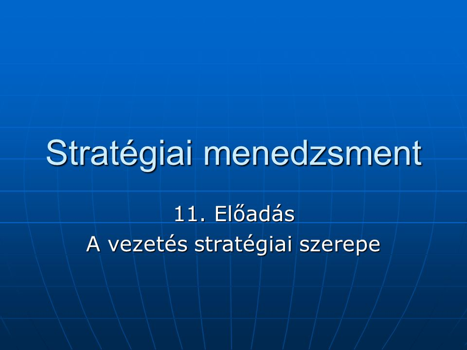 Stratégiai menedzsment 11. Előadás A vezetés stratégiai szerepe