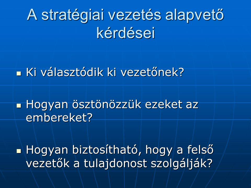 A stratégiai vezetés alapvető kérdései  Ki választódik ki vezetőnek?  Hogyan ösztönözzük ezeket az embereket?  Hogyan biztosítható, hogy a felső ve