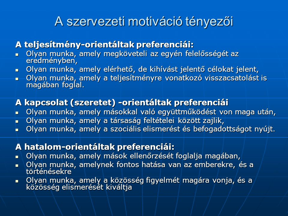 A szervezeti motiváció tényezői A teljesítmény-orientáltak preferenciái:  Olyan munka, amely megköveteli az egyén felelősségét az eredményben,  Olya