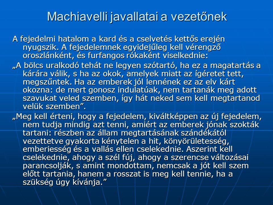 Machiavelli javallatai a vezetőnek A fejedelmi hatalom a kard és a cselvetés kettős erején nyugszik. A fejedelemnek egyidejűleg kell vérengző oroszlán