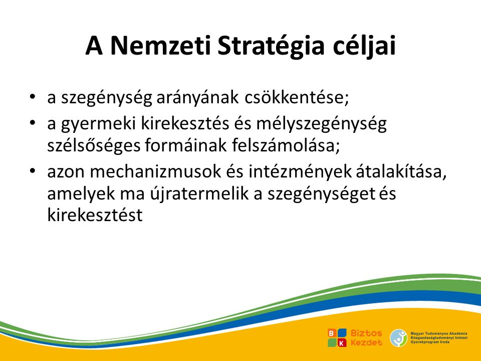 A Nemzeti Stratégia céljai • a szegénység arányának csökkentése; • a gyermeki kirekesztés és mélyszegénység szélsőséges formáinak felszámolása; • azon mechanizmusok és intézmények átalakítása, amelyek ma újratermelik a szegénységet és kirekesztést