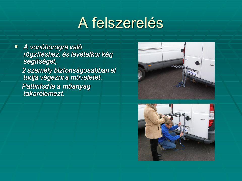 A felszerelés  A vonóhorogra való rögzítéshez, és levételkor kérj segítséget, 2 személy biztonságosabban el tudja végezni a műveletet. 2 személy bizt