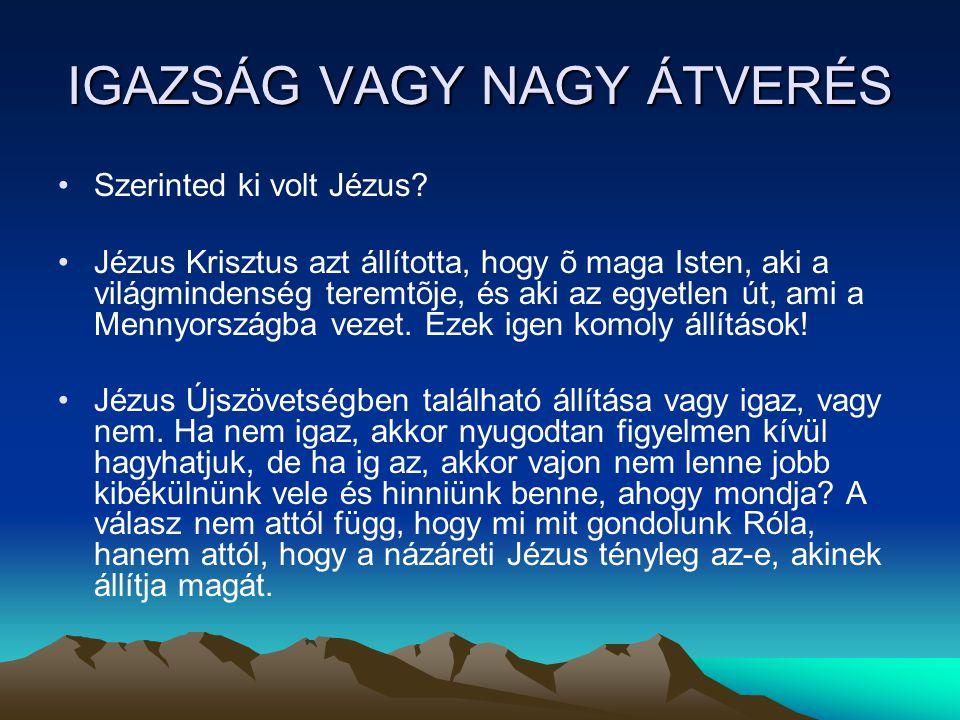 IGAZSÁG VAGY NAGY ÁTVERÉS •Szerinted ki volt Jézus? •Jézus Krisztus azt állította, hogy õ maga Isten, aki a világmindenség teremtõje, és aki az egyetl