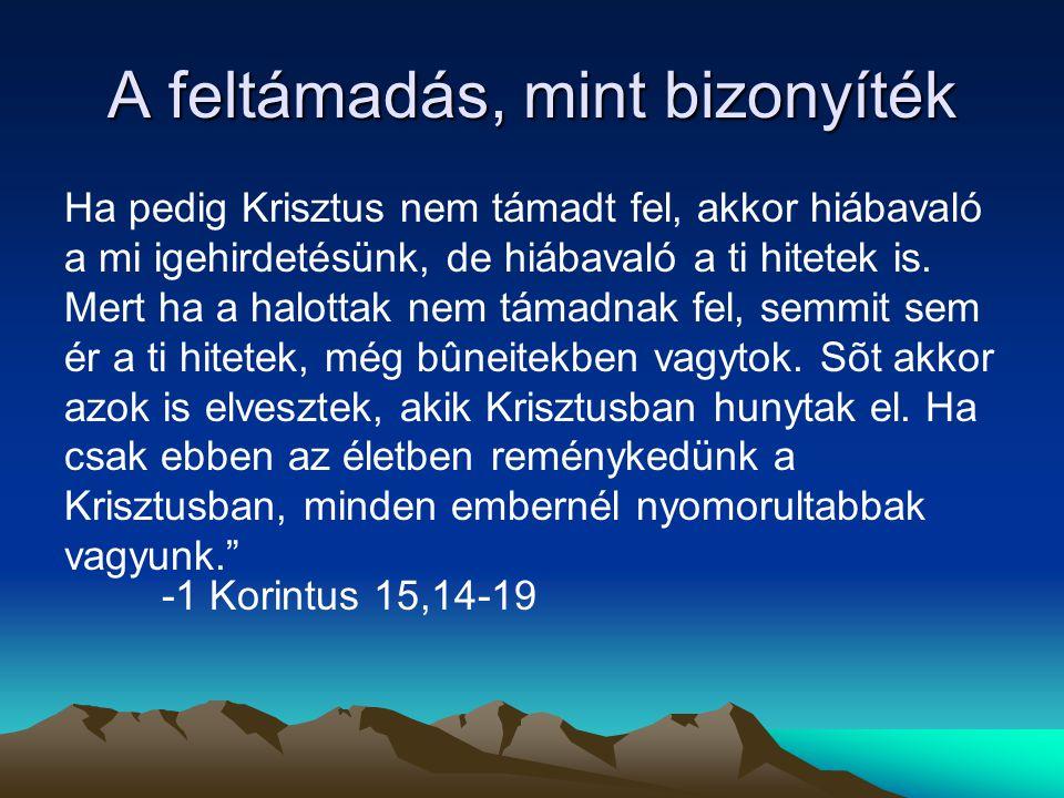 A feltámadás, mint bizonyíték Ha pedig Krisztus nem támadt fel, akkor hiábavaló a mi igehirdetésünk, de hiábavaló a ti hitetek is. Mert ha a halottak