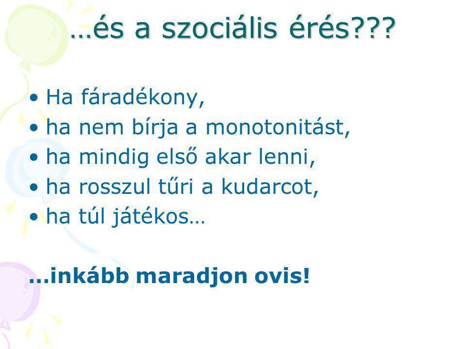 …és a szociális érés??? •Ha fáradékony, •ha nem bírja a monotonitást, •ha mindig első akar lenni, •ha rosszul tűri a kudarcot, •ha túl játékos… …inkáb