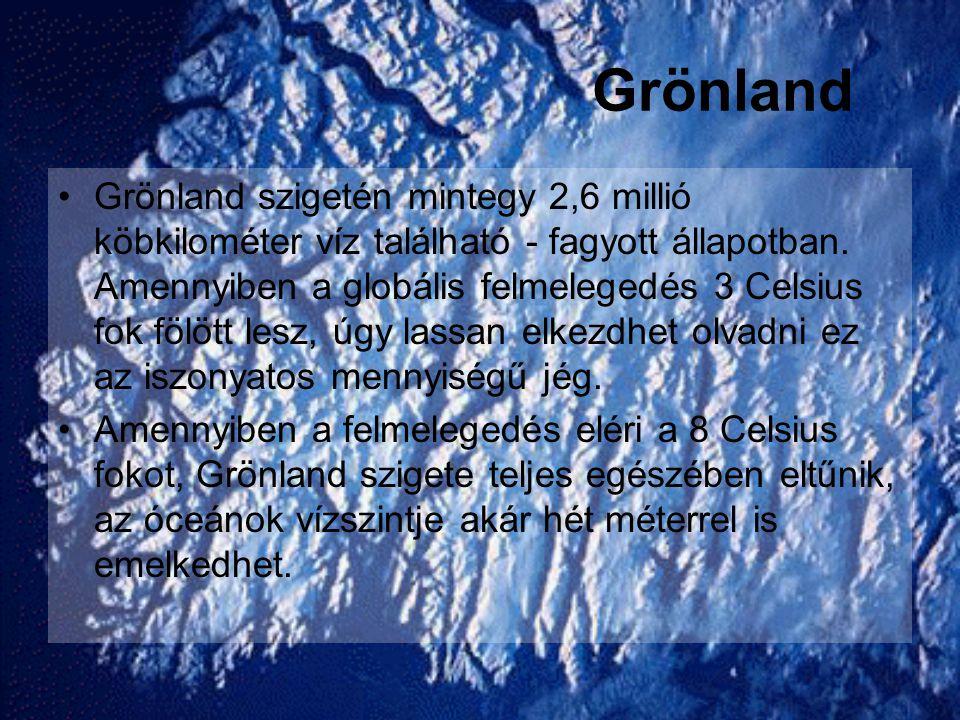 Grönland •Grönland szigetén mintegy 2,6 millió köbkilométer víz található - fagyott állapotban. Amennyiben a globális felmelegedés 3 Celsius fok fölöt