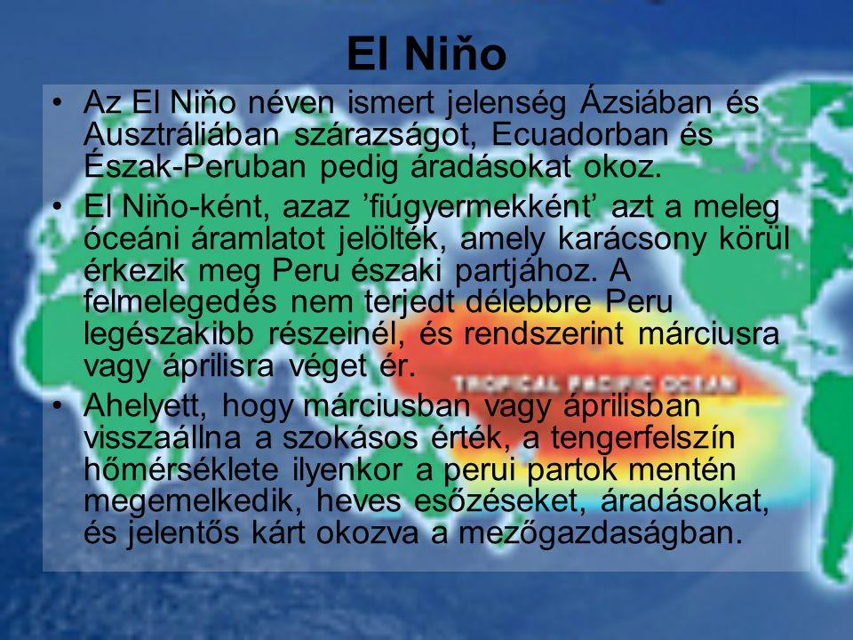 El Niňo •Az El Niňo néven ismert jelenség Ázsiában és Ausztráliában szárazságot, Ecuadorban és Észak-Peruban pedig áradásokat okoz.