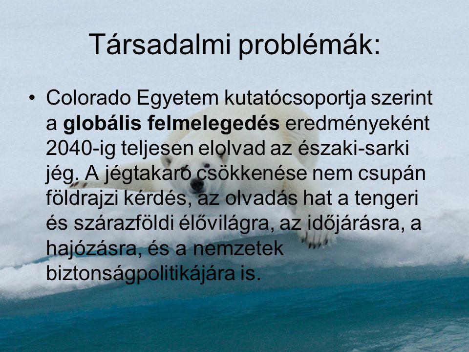 Társadalmi problémák: •Colorado Egyetem kutatócsoportja szerint a globális felmelegedés eredményeként 2040-ig teljesen elolvad az északi-sarki jég. A