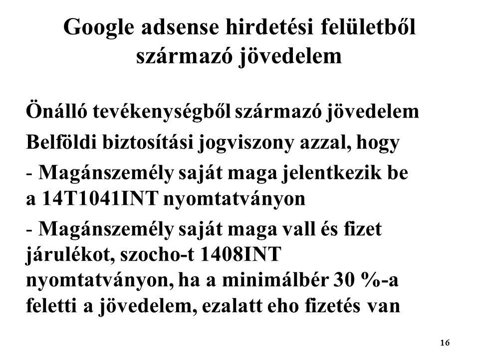 16 Google adsense hirdetési felületből származó jövedelem Önálló tevékenységből származó jövedelem Belföldi biztosítási jogviszony azzal, hogy - Magánszemély saját maga jelentkezik be a 14T1041INT nyomtatványon - Magánszemély saját maga vall és fizet járulékot, szocho-t 1408INT nyomtatványon, ha a minimálbér 30 %-a feletti a jövedelem, ezalatt eho fizetés van