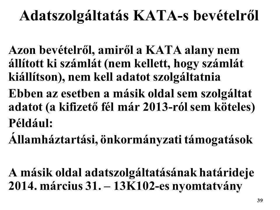 39 Adatszolgáltatás KATA-s bevételről Azon bevételről, amiről a KATA alany nem állított ki számlát (nem kellett, hogy számlát kiállítson), nem kell adatot szolgáltatnia Ebben az esetben a másik oldal sem szolgáltat adatot (a kifizető fél már 2013-ról sem köteles) Például: Államháztartási, önkormányzati támogatások A másik oldal adatszolgáltatásának határideje 2014.