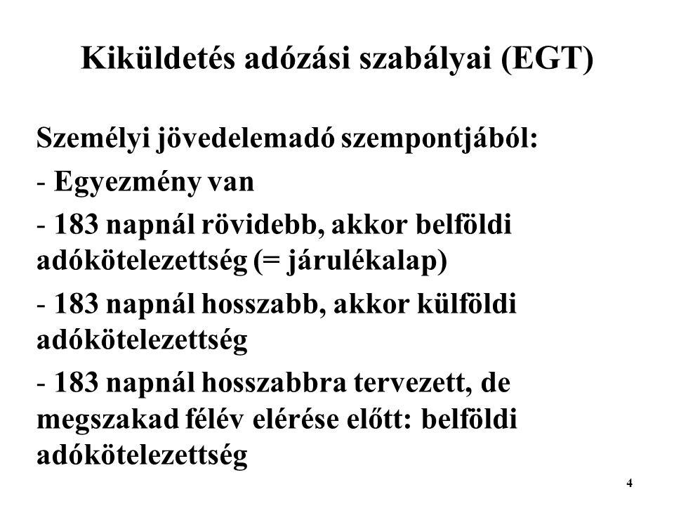 4 Kiküldetés adózási szabályai (EGT) Személyi jövedelemadó szempontjából: - Egyezmény van - 183 napnál rövidebb, akkor belföldi adókötelezettség (= járulékalap) - 183 napnál hosszabb, akkor külföldi adókötelezettség - 183 napnál hosszabbra tervezett, de megszakad félév elérése előtt: belföldi adókötelezettség