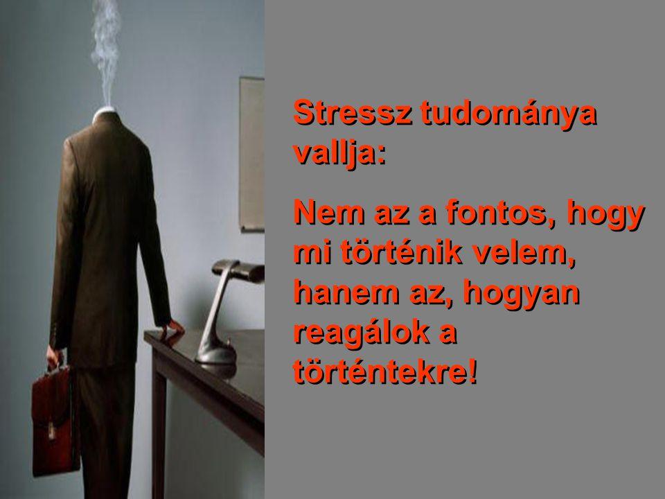 Stressz tudománya vallja: Nem az a fontos, hogy mi történik velem, hanem az, hogyan reagálok a történtekre! Stressz tudománya vallja: Nem az a fontos,