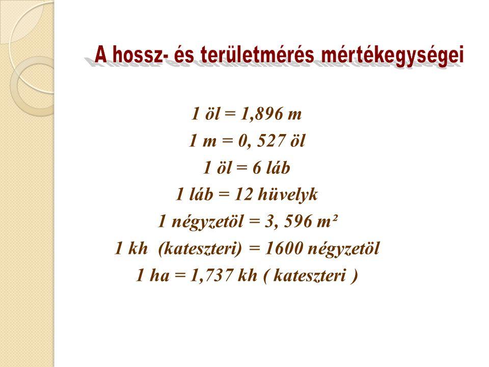 1 öl = 1,896 m 1 m = 0, 527 öl 1 öl = 6 láb 1 láb = 12 hüvelyk 1 négyzetöl = 3, 596 m² 1 kh (kateszteri) = 1600 négyzetöl 1 ha = 1,737 kh ( kateszteri