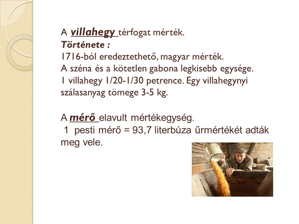 A villahegy térfogat mérték. Története : 1716-ból eredeztethető, magyar mérték. A széna és a kötetlen gabona legkisebb egysége. 1 villahegy 1/20-1/30