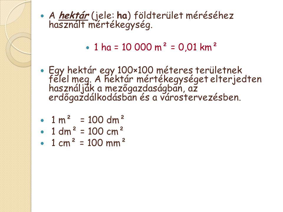  A hektár (jele: ha) földterület méréséhez használt mértékegység.  1 ha = 10 000 m² = 0,01 km²  Egy hektár egy 100×100 méteres területnek felel meg