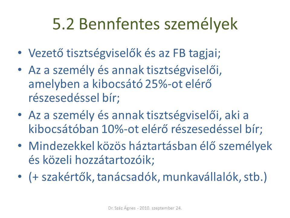 5.2 Bennfentes személyek • Vezető tisztségviselők és az FB tagjai; • Az a személy és annak tisztségviselői, amelyben a kibocsátó 25%-ot elérő részesedéssel bír; • Az a személy és annak tisztségviselői, aki a kibocsátóban 10%-ot elérő részesedéssel bír; • Mindezekkel közös háztartásban élő személyek és közeli hozzátartozóik; • (+ szakértők, tanácsadók, munkavállalók, stb.) Dr.