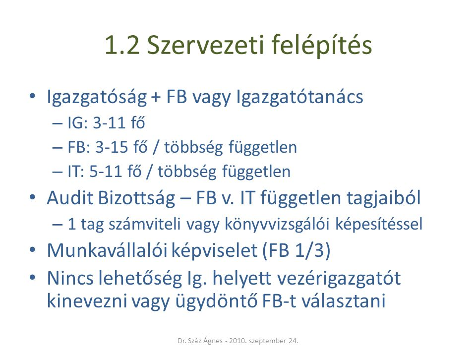 1.2 Szervezeti felépítés • Igazgatóság + FB vagy Igazgatótanács – IG: 3-11 fő – FB: 3-15 fő / többség független – IT: 5-11 fő / többség független • Au