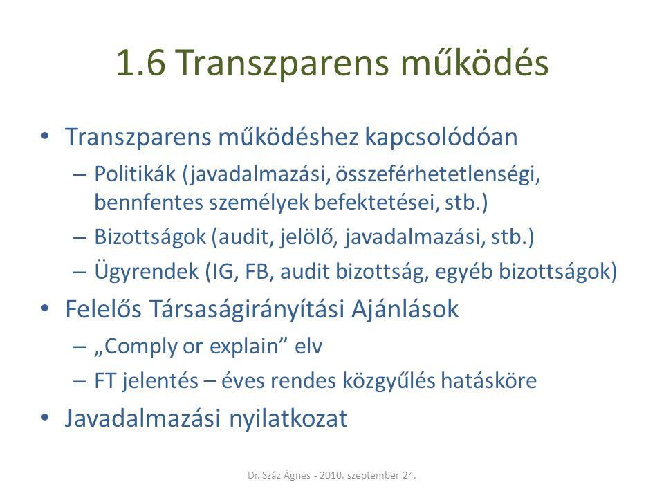 """1.6 Transzparens működés • Transzparens működéshez kapcsolódóan – Politikák (javadalmazási, összeférhetetlenségi, bennfentes személyek befektetései, stb.) – Bizottságok (audit, jelölő, javadalmazási, stb.) – Ügyrendek (IG, FB, audit bizottság, egyéb bizottságok) • Felelős Társaságirányítási Ajánlások – """"Comply or explain elv – FT jelentés – éves rendes közgyűlés hatásköre • Javadalmazási nyilatkozat Dr."""