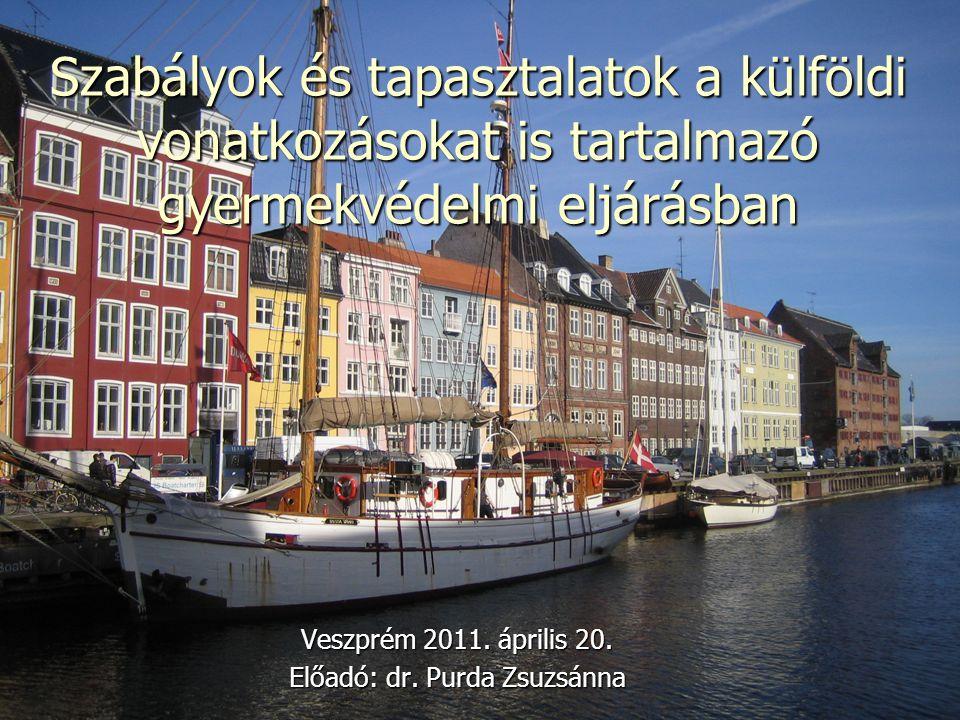 Szabályok és tapasztalatok a külföldi vonatkozásokat is tartalmazó gyermekvédelmi eljárásban Veszprém 2011. április 20. Előadó: dr. Purda Zsuzsánna