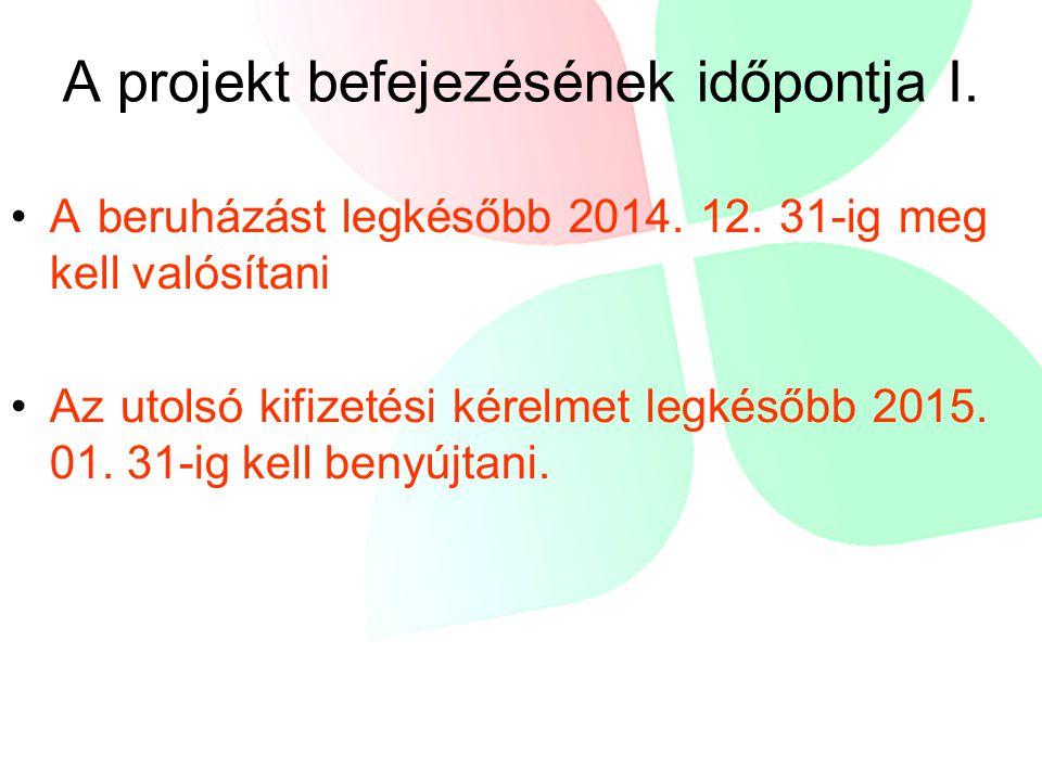 A projekt befejezésének időpontja I. •A beruházást legkésőbb 2014. 12. 31-ig meg kell valósítani •Az utolsó kifizetési kérelmet legkésőbb 2015. 01. 31