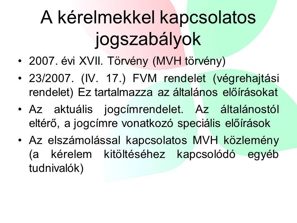 A kérelmekkel kapcsolatos jogszabályok •2007. évi XVII. Törvény (MVH törvény) •23/2007. (IV. 17.) FVM rendelet (végrehajtási rendelet) Ez tartalmazza