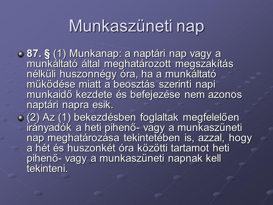 Munkaszüneti nap 87. § (1) Munkanap: a naptári nap vagy a munkáltató által meghatározott megszakítás nélküli huszonnégy óra, ha a munkáltató működése