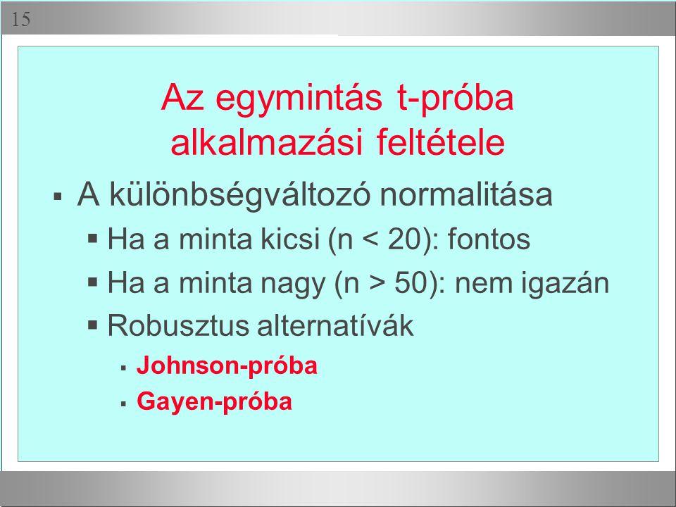  Az egymintás t-próba alkalmazási feltétele  A különbségváltozó normalitása  Ha a minta kicsi (n < 20): fontos  Ha a minta nagy (n > 50): nem igazán  Robusztus alternatívák  Johnson-próba  Gayen-próba