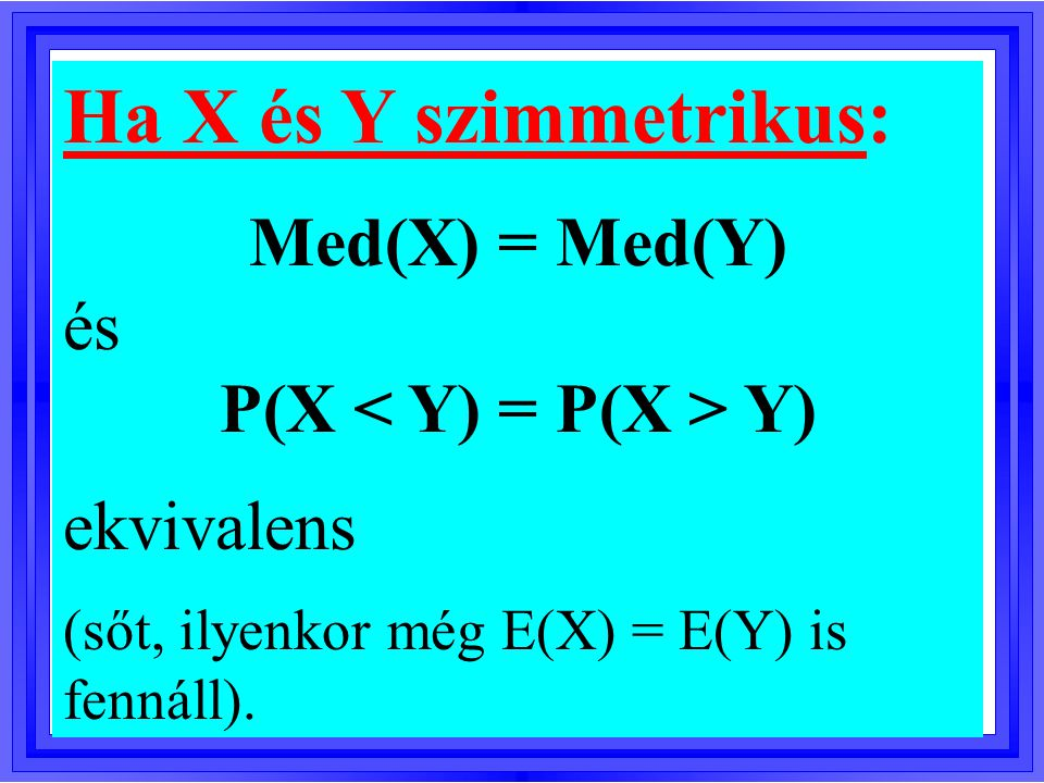 Ha X és Y szimmetrikus: Med(X) = Med(Y) és P(X Y) ekvivalens (sőt, ilyenkor még E(X) = E(Y) is fennáll).